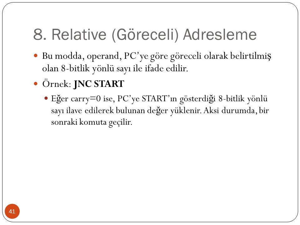 8. Relative (Göreceli) Adresleme 41 Bu modda, operand, PC'ye göre göreceli olarak belirtilmi ş olan 8-bitlik yönlü sayı ile ifade edilir. Örnek: JNC S
