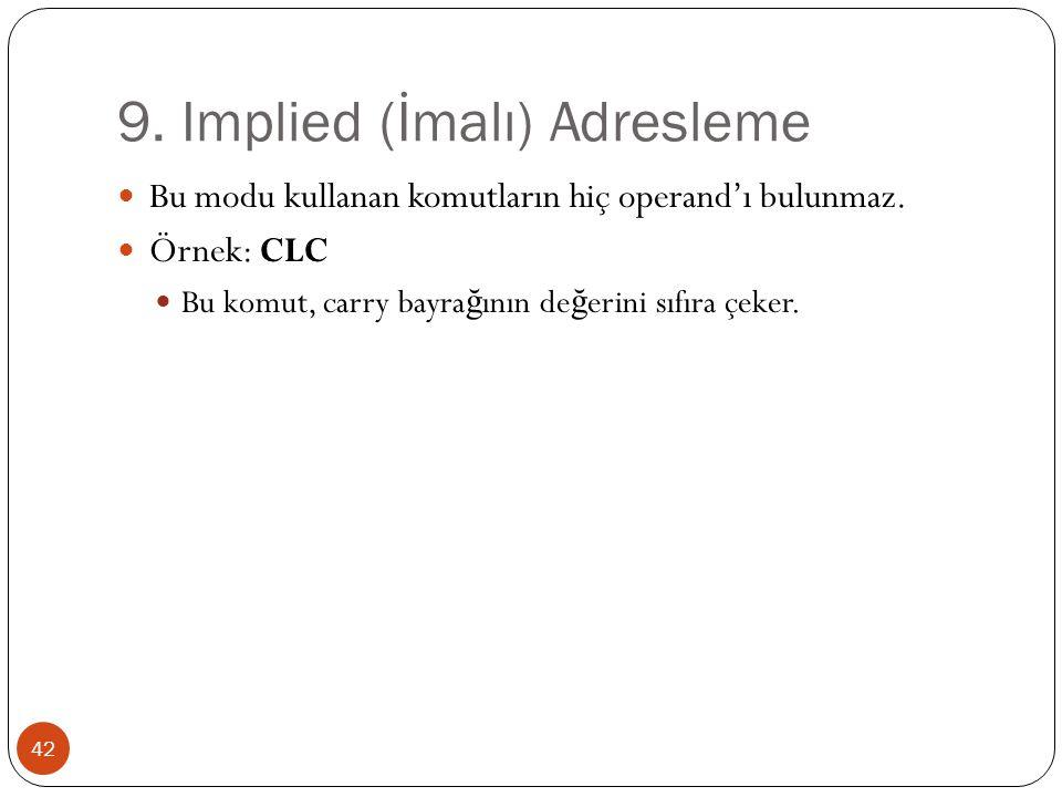 9. Implied (İmalı) Adresleme 42 Bu modu kullanan komutların hiç operand'ı bulunmaz. Örnek: CLC Bu komut, carry bayra ğ ının de ğ erini sıfıra çeker.