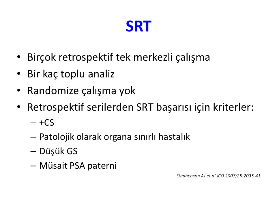 PSA relapsında lokal/ sistemik hastalık açısından klinik-patolojik özellikler Lokalize hastalıkSistemik hastalık CS+CS- pT2pT3 (ECE+ veya SV+) pGS ≤ 7pGS ≥ 8 PSADT > 12 ayPSADT < 6 ay Postop ölçülemeyen PSA sağlanmışPostop ilk PSA ölçülebilir PNI/LVI-PNI/LVI+ SRT PSA < 1 ng/mlSRT PSA >1 ng/ml Ölçülebilir PSA ulaşma süresi > 1 yılÖlçülebilir PSA ulaşma süresi < 1 yıl