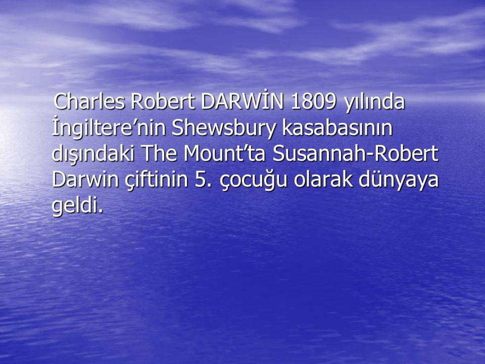 Charles Robert DARWİN 1809 yılında İngiltere'nin Shewsbury kasabasının dışındaki The Mount'ta Susannah-Robert Darwin çiftinin 5. çocuğu olarak dünyaya