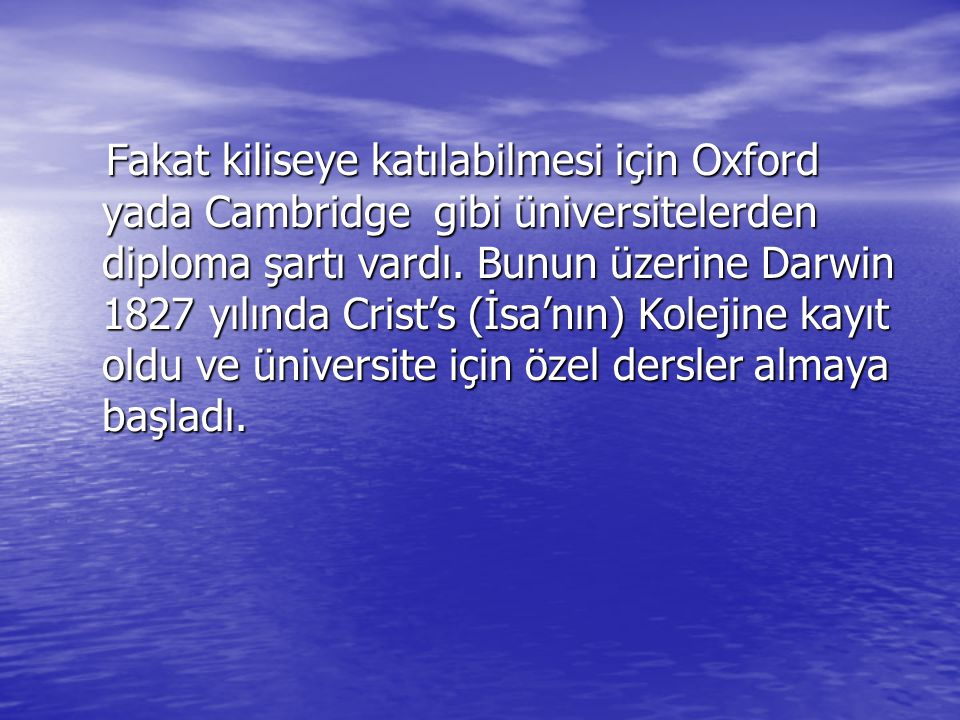 Fakat kiliseye katılabilmesi için Oxford yada Cambridge gibi üniversitelerden diploma şartı vardı. Bunun üzerine Darwin 1827 yılında Crist's (İsa'nın)
