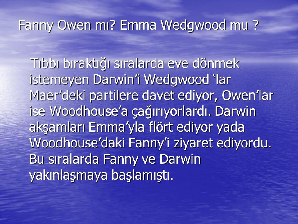 Fanny Owen mı? Emma Wedgwood mu ? Tıbbı bıraktığı sıralarda eve dönmek istemeyen Darwin'i Wedgwood 'lar Maer'deki partilere davet ediyor, Owen'lar ise