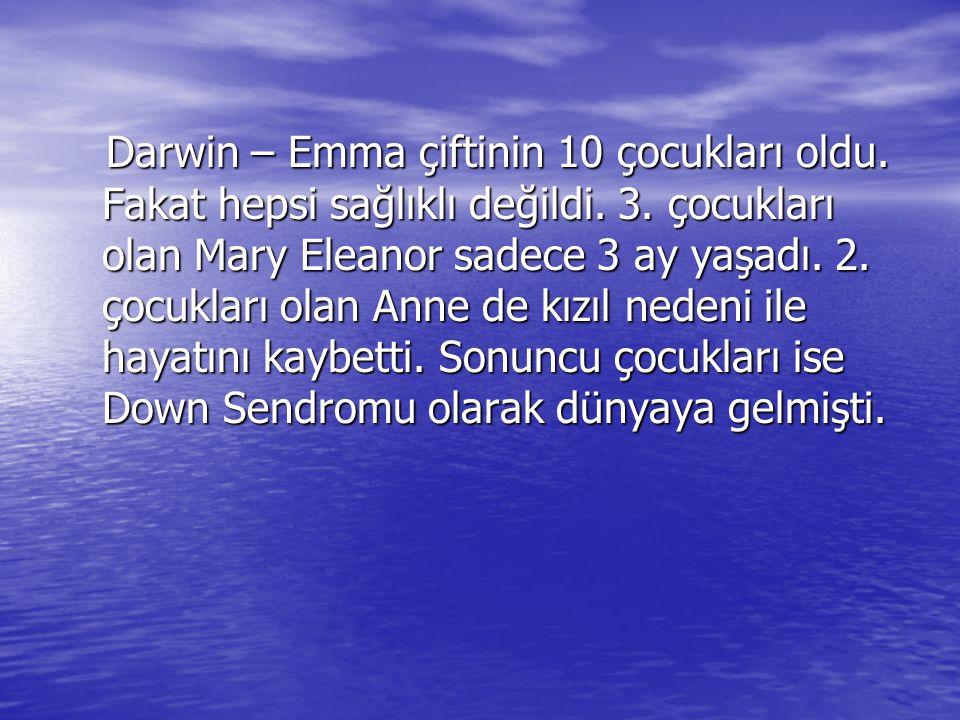 Darwin – Emma çiftinin 10 çocukları oldu. Fakat hepsi sağlıklı değildi. 3. çocukları olan Mary Eleanor sadece 3 ay yaşadı. 2. çocukları olan Anne de k