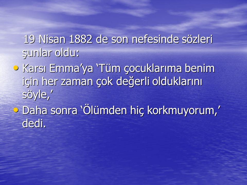 19 Nisan 1882 de son nefesinde sözleri şunlar oldu: 19 Nisan 1882 de son nefesinde sözleri şunlar oldu: Karsı Emma'ya 'Tüm çocuklarıma benim için her