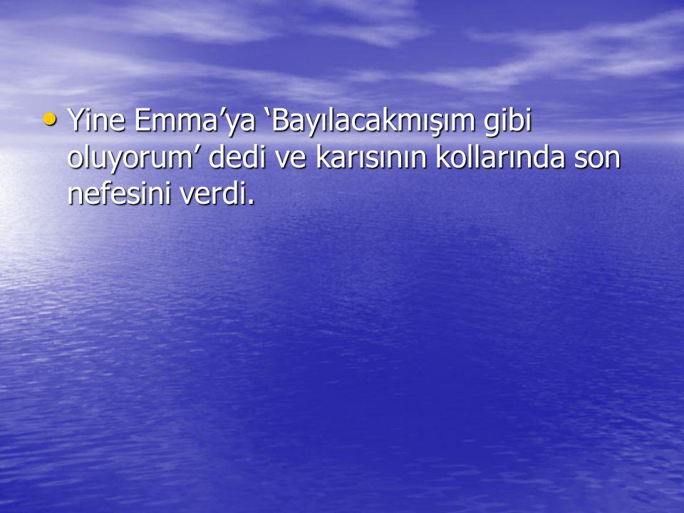 Yine Emma'ya 'Bayılacakmışım gibi oluyorum' dedi ve karısının kollarında son nefesini verdi. Yine Emma'ya 'Bayılacakmışım gibi oluyorum' dedi ve karıs