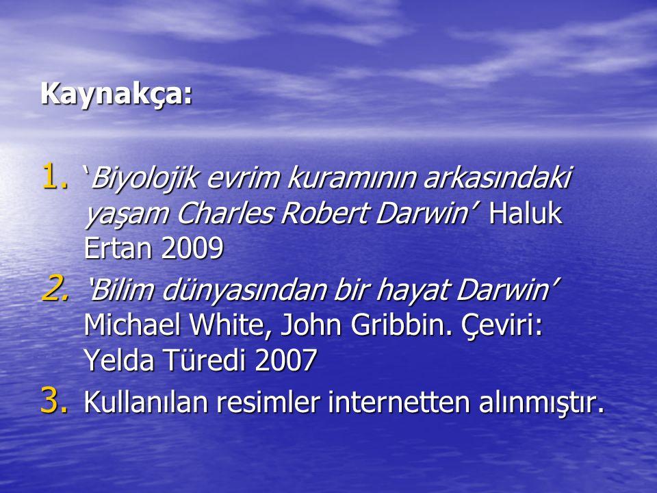 Kaynakça: 1. 'Biyolojik evrim kuramının arkasındaki yaşam Charles Robert Darwin' Haluk Ertan 2009 2. 'Bilim dünyasından bir hayat Darwin' Michael Whit