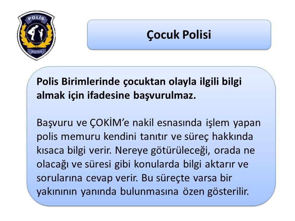Çocuk Polisi Polis Birimlerinde çocuktan olayla ilgili bilgi almak için ifadesine başvurulmaz. Başvuru ve ÇOKİM'e nakil esnasında işlem yapan polis me