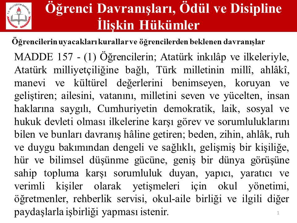 Öğrenci Davranışları, Ödül ve Disipline İlişkin Hükümler 1 Öğrencilerin uyacakları kurallar ve öğrencilerden beklenen davranışlar MADDE 157 - (1) Öğrencilerin; Atatürk inkılâp ve ilkeleriyle, Atatürk milliyetçiliğine bağlı, Türk milletinin millî, ahlâkî, manevi ve kültürel değerlerini benimseyen, koruyan ve geliştiren; ailesini, vatanını, milletini seven ve yücelten, insan haklarına saygılı, Cumhuriyetin demokratik, laik, sosyal ve hukuk devleti olması ilkelerine karşı görev ve sorumluluklarını bilen ve bunları davranış hâline getiren; beden, zihin, ahlâk, ruh ve duygu bakımından dengeli ve sağlıklı, gelişmiş bir kişiliğe, hür ve bilimsel düşünme gücüne, geniş bir dünya görüşüne sahip topluma karşı sorumluluk duyan, yapıcı, yaratıcı ve verimli kişiler olarak yetişmeleri için okul yönetimi, öğretmenler, rehberlik servisi, okul-aile birliği ve ilgili diğer paydaşlarla işbirliği yapması istenir.