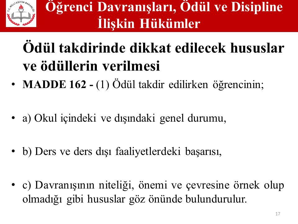 Öğrenci Davranışları, Ödül ve Disipline İlişkin Hükümler 17 Ödül takdirinde dikkat edilecek hususlar ve ödüllerin verilmesi MADDE 162 - (1) Ödül takdir edilirken öğrencinin; a) Okul içindeki ve dışındaki genel durumu, b) Ders ve ders dışı faaliyetlerdeki başarısı, c) Davranışının niteliği, önemi ve çevresine örnek olup olmadığı gibi hususlar göz önünde bulundurulur.