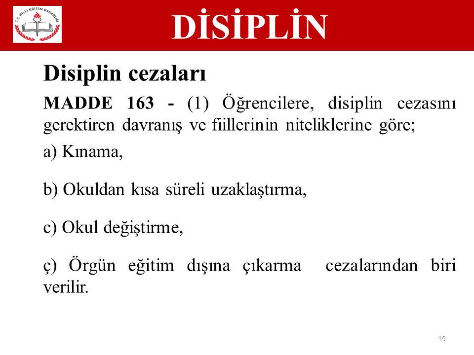 DİSİPLİN 19 Disiplin cezaları MADDE 163 - (1) Öğrencilere, disiplin cezasını gerektiren davranış ve fiillerinin niteliklerine göre; a) Kınama, b) Okuldan kısa süreli uzaklaştırma, c) Okul değiştirme, ç) Örgün eğitim dışına çıkarma cezalarından biri verilir.