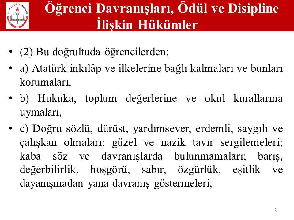 Öğrenci Davranışları, Ödül ve Disipline İlişkin Hükümler 2 (2) Bu doğrultuda öğrencilerden; a) Atatürk inkılâp ve ilkelerine bağlı kalmaları ve bunları korumaları, b) Hukuka, toplum değerlerine ve okul kurallarına uymaları, c) Doğru sözlü, dürüst, yardımsever, erdemli, saygılı ve çalışkan olmaları; güzel ve nazik tavır sergilemeleri; kaba söz ve davranışlarda bulunmamaları; barış, değerbilirlik, hoşgörü, sabır, özgürlük, eşitlik ve dayanışmadan yana davranış göstermeleri,