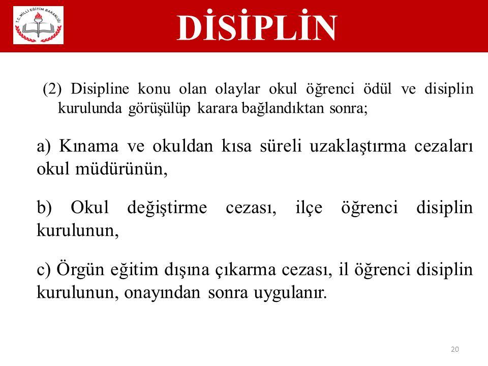 DİSİPLİN 20 (2) Disipline konu olan olaylar okul öğrenci ödül ve disiplin kurulunda görüşülüp karara bağlandıktan sonra; a) Kınama ve okuldan kısa süreli uzaklaştırma cezaları okul müdürünün, b) Okul değiştirme cezası, ilçe öğrenci disiplin kurulunun, c) Örgün eğitim dışına çıkarma cezası, il öğrenci disiplin kurulunun, onayından sonra uygulanır.