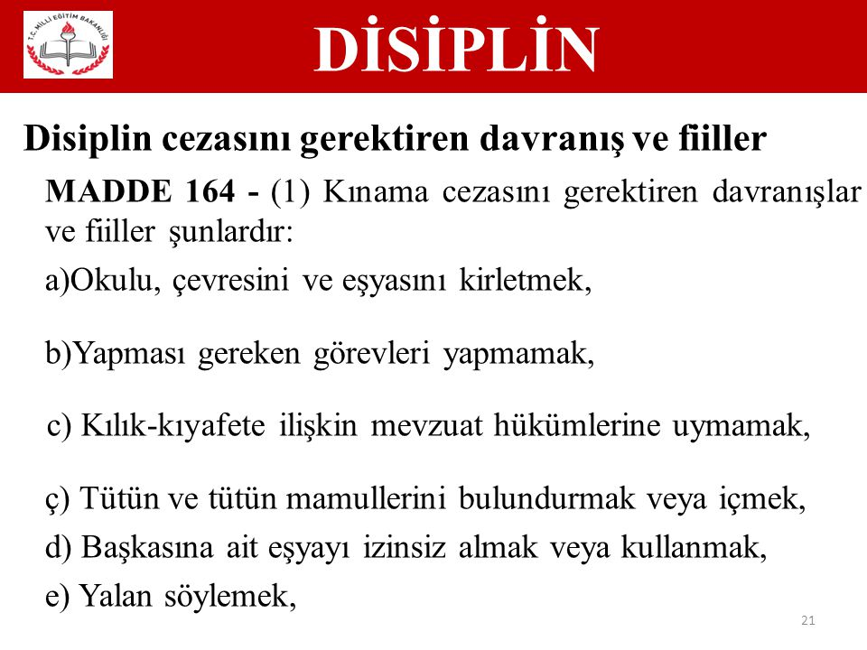 DİSİPLİN 21 Disiplin cezasını gerektiren davranış ve fiiller MADDE 164 - (1) Kınama cezasını gerektiren davranışlar ve fiiller şunlardır: a)Okulu, çevresini ve eşyasını kirletmek, b)Yapması gereken görevleri yapmamak, c) Kılık-kıyafete ilişkin mevzuat hükümlerine uymamak, ç) Tütün ve tütün mamullerini bulundurmak veya içmek, d) Başkasına ait eşyayı izinsiz almak veya kullanmak, e) Yalan söylemek,
