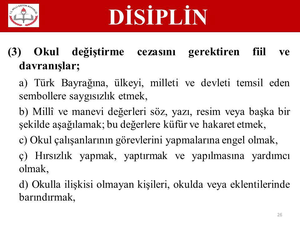 DİSİPLİN 26 (3) Okul değiştirme cezasını gerektiren fiil ve davranışlar; a) Türk Bayrağına, ülkeyi, milleti ve devleti temsil eden sembollere saygısızlık etmek, b) Millî ve manevi değerleri söz, yazı, resim veya başka bir şekilde aşağılamak; bu değerlere küfür ve hakaret etmek, c) Okul çalışanlarının görevlerini yapmalarına engel olmak, ç) Hırsızlık yapmak, yaptırmak ve yapılmasına yardımcı olmak, d) Okulla ilişkisi olmayan kişileri, okulda veya eklentilerinde barındırmak,