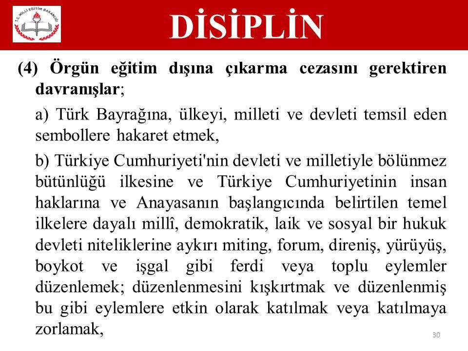DİSİPLİN 30 (4) Örgün eğitim dışına çıkarma cezasını gerektiren davranışlar; a) Türk Bayrağına, ülkeyi, milleti ve devleti temsil eden sembollere hakaret etmek, b) Türkiye Cumhuriyeti nin devleti ve milletiyle bölünmez bütünlüğü ilkesine ve Türkiye Cumhuriyetinin insan haklarına ve Anayasanın başlangıcında belirtilen temel ilkelere dayalı millî, demokratik, laik ve sosyal bir hukuk devleti niteliklerine aykırı miting, forum, direniş, yürüyüş, boykot ve işgal gibi ferdi veya toplu eylemler düzenlemek; düzenlenmesini kışkırtmak ve düzenlenmiş bu gibi eylemlere etkin olarak katılmak veya katılmaya zorlamak,