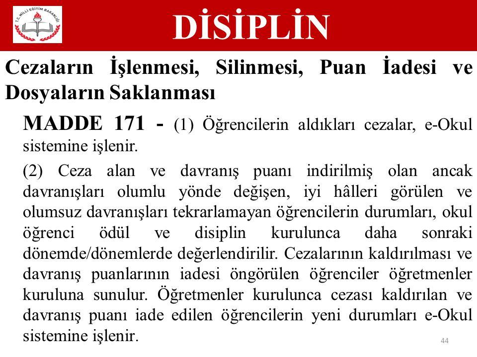 DİSİPLİN 44 Cezaların İşlenmesi, Silinmesi, Puan İadesi ve Dosyaların Saklanması MADDE 171 - (1) Öğrencilerin aldıkları cezalar, e-Okul sistemine işlenir.
