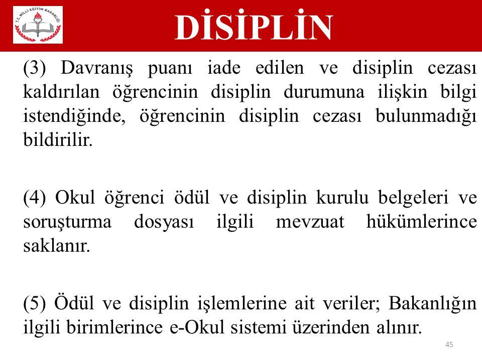 DİSİPLİN 45 (3) Davranış puanı iade edilen ve disiplin cezası kaldırılan öğrencinin disiplin durumuna ilişkin bilgi istendiğinde, öğrencinin disiplin cezası bulunmadığı bildirilir.