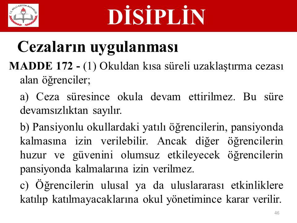 DİSİPLİN 46 Cezaların uygulanması MADDE 172 - (1) Okuldan kısa süreli uzaklaştırma cezası alan öğrenciler; a) Ceza süresince okula devam ettirilmez.