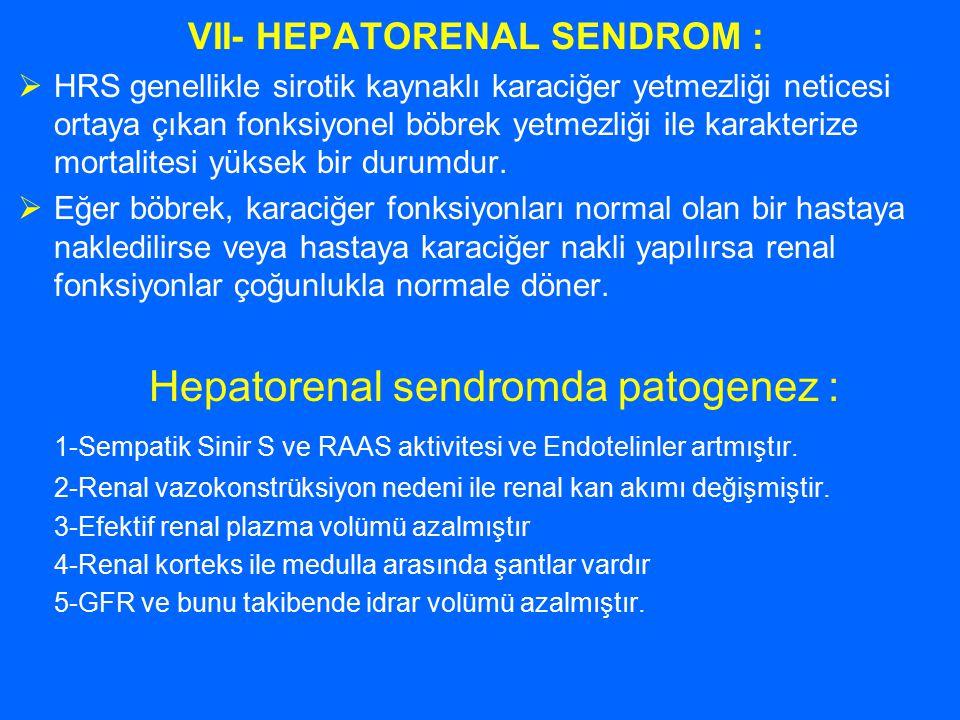 VII- HEPATORENAL SENDROM :  HRS genellikle sirotik kaynaklı karaciğer yetmezliği neticesi ortaya çıkan fonksiyonel böbrek yetmezliği ile karakterize