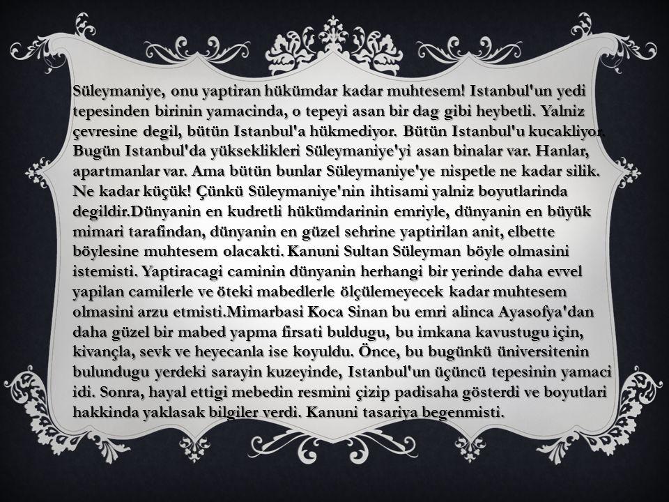 Süleymaniye, onu yaptiran hükümdar kadar muhtesem! Istanbul'un yedi tepesinden birinin yamacinda, o tepeyi asan bir dag gibi heybetli. Yalniz çevresin