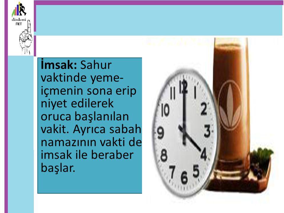 İmsak: Sahur vaktinde yeme- içmenin sona erip niyet edilerek oruca başlanılan vakit. Ayrıca sabah namazının vakti de imsak ile beraber başlar.