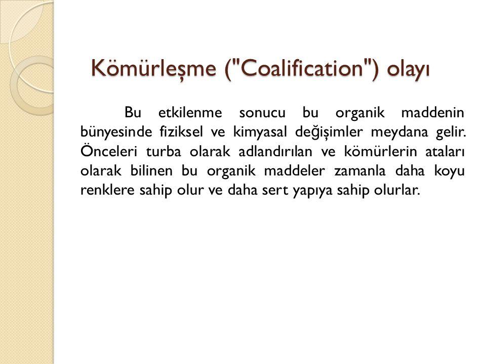 Kömürleşme ( Coalification ) olayı Bu etkilenme sonucu bu organik maddenin bünyesinde fiziksel ve kimyasal de ğ işimler meydana gelir.