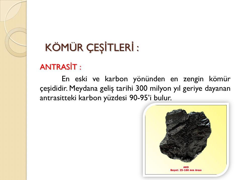 KÖMÜR ÇEŞ İ TLER İ : ANTRAS İ T : En eski ve karbon yönünden en zengin kömür çeşididir. Meydana geliş tarihi 300 milyon yıl geriye dayanan antrasittek