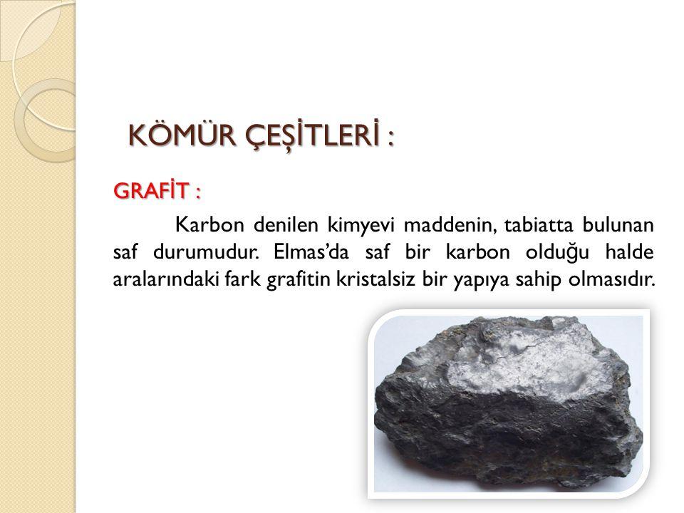 KÖMÜR ÇEŞ İ TLER İ : GRAF İ T : Karbon denilen kimyevi maddenin, tabiatta bulunan saf durumudur. Elmas'da saf bir karbon oldu ğ u halde aralarındaki f
