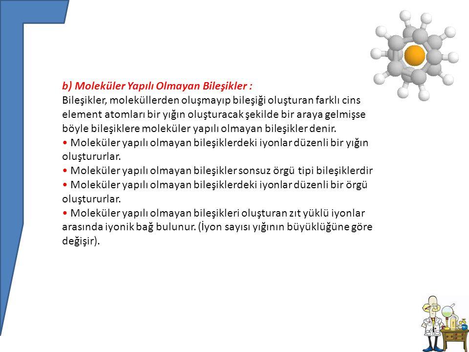 b) Moleküler Yapılı Olmayan Bileşikler : Bileşikler, moleküllerden oluşmayıp bileşiği oluşturan farklı cins element atomları bir yığın oluşturacak şekilde bir araya gelmişse böyle bileşiklere moleküler yapılı olmayan bileşikler denir.