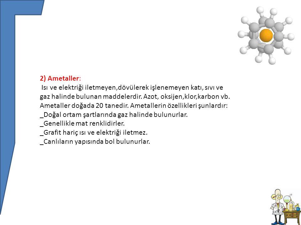 2) Ametaller: Isı ve elektriği iletmeyen,dövülerek işlenemeyen katı, sıvı ve gaz halinde bulunan maddelerdir.