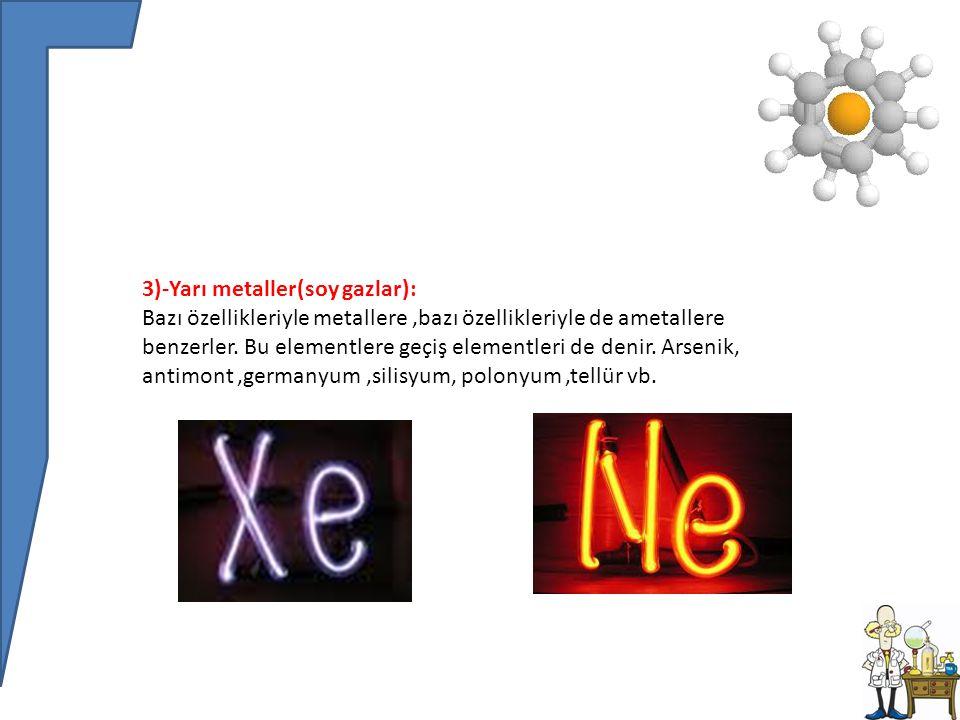 3)-Yarı metaller(soy gazlar): Bazı özellikleriyle metallere,bazı özellikleriyle de ametallere benzerler.