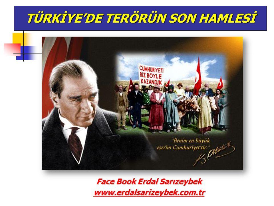 Face Book Erdal Sarızeybek www.erdalsarizeybek.com.tr TÜRKİYE'DE TERÖRÜN SON HAMLESİ