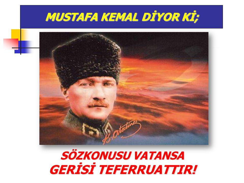 SÖZKONUSU VATANSA GERİSİ TEFERRUATTIR! MUSTAFA KEMAL DİYOR Kİ;