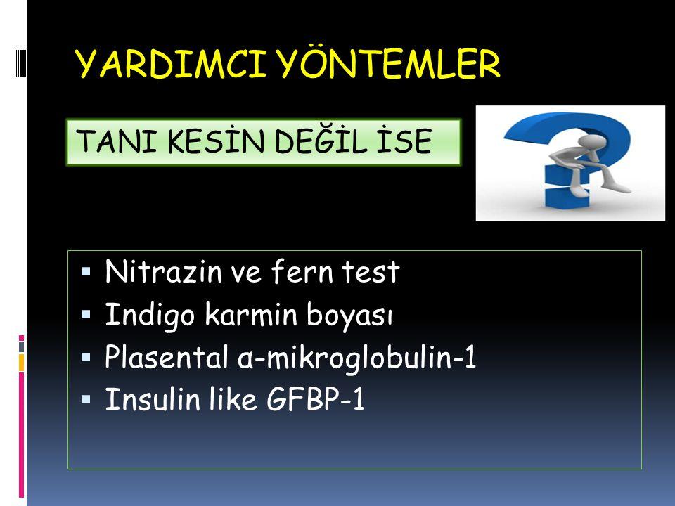 YARDIMCI YÖNTEMLER  Nitrazin ve fern test  Indigo karmin boyası  Plasental α-mikroglobulin-1  Insulin like GFBP-1 TANI KESİN DEĞİL İSE