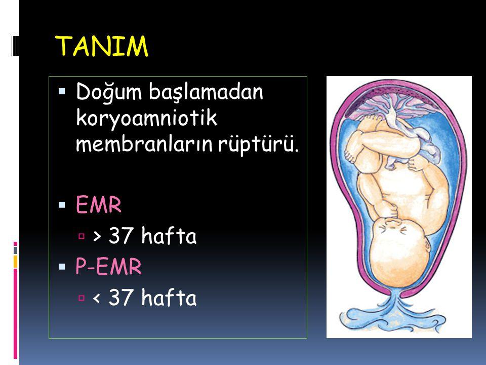 TANIM  Doğum başlamadan koryoamniotik membranların rüptürü.  EMR  > 37 hafta  P-EMR  < 37 hafta