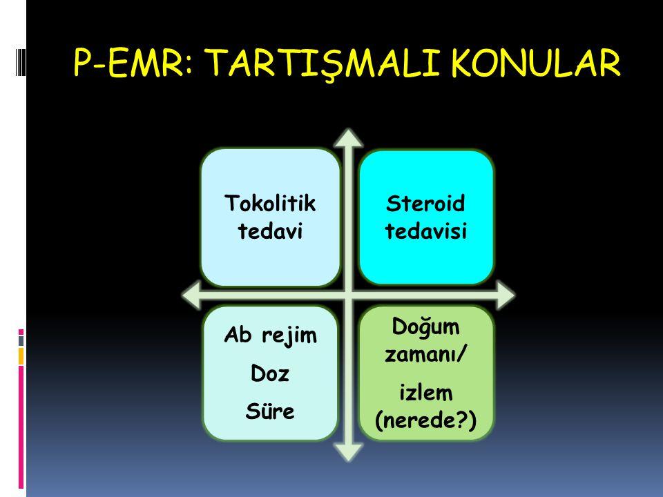 P-EMR: TARTIŞMALI KONULAR Tokolitik tedavi Steroid tedavisi Ab rejim Doz Süre Doğum zamanı/ izlem (nerede?)