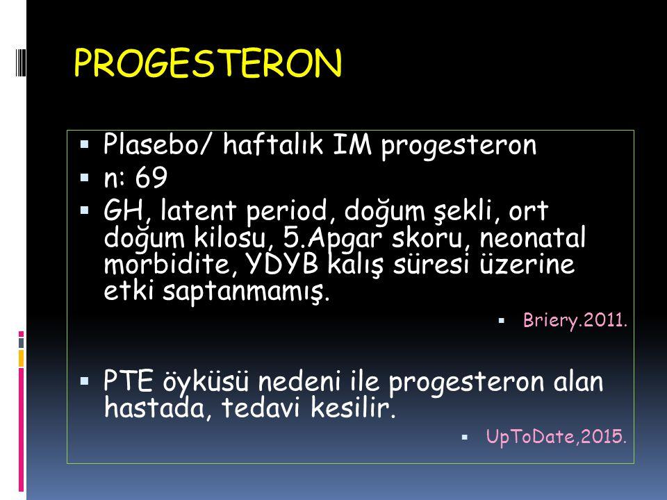 PROGESTERON  Plasebo/ haftalık IM progesteron  n: 69  GH, latent period, doğum şekli, ort doğum kilosu, 5.Apgar skoru, neonatal morbidite, YDYB kal