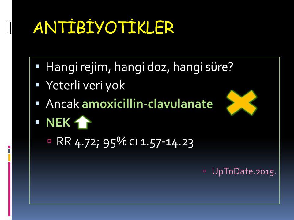 ANTİBİYOTİKLER  Hangi rejim, hangi doz, hangi süre?  Yeterli veri yok  Ancak amoxicillin-clavulanate  NEK  RR 4.72; 95% cı 1.57-14.23  UpToDate.