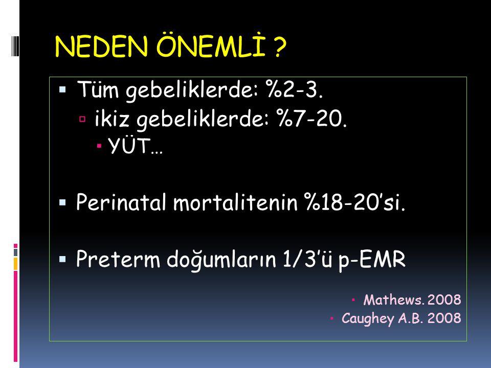 NEDEN ÖNEMLİ ?  Tüm gebeliklerde: %2-3.  ikiz gebeliklerde: %7-20.  YÜT…  Perinatal mortalitenin %18-20'si.  Preterm doğumların 1/3'ü p-EMR  Mat