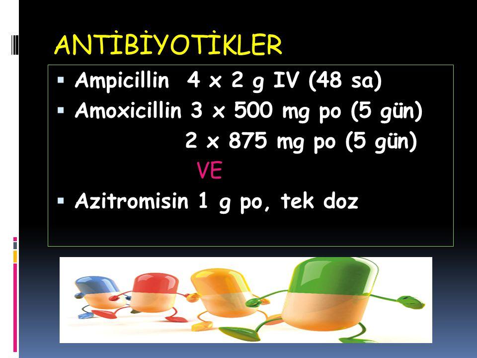 ANTİBİYOTİKLER  Ampicillin 4 x 2 g IV (48 sa)  Amoxicillin 3 x 500 mg po (5 gün) 2 x 875 mg po (5 gün) VE  Azitromisin 1 g po, tek doz