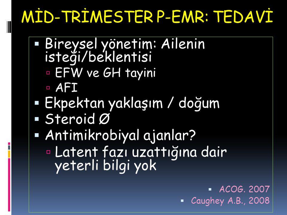 MİD-TRİMESTER P-EMR: TEDAVİ  Bireysel yönetim: Ailenin isteği/beklentisi  EFW ve GH tayini  AFI  Ekpektan yaklaşım / doğum  Steroid Ø  Antimikro