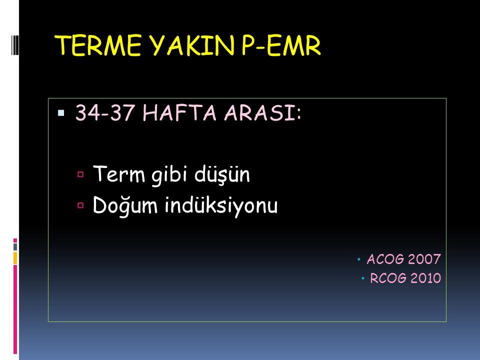 TERME YAKIN P-EMR  34-37 HAFTA ARASI:  Term gibi düşün  Doğum indüksiyonu  ACOG 2007  RCOG 2010
