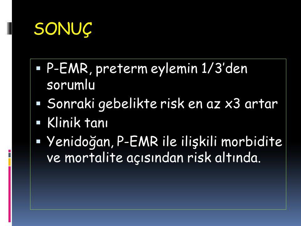 SONUÇ  P-EMR, preterm eylemin 1/3'den sorumlu  Sonraki gebelikte risk en az x3 artar  Klinik tanı  Yenidoğan, P-EMR ile ilişkili morbidite ve mort