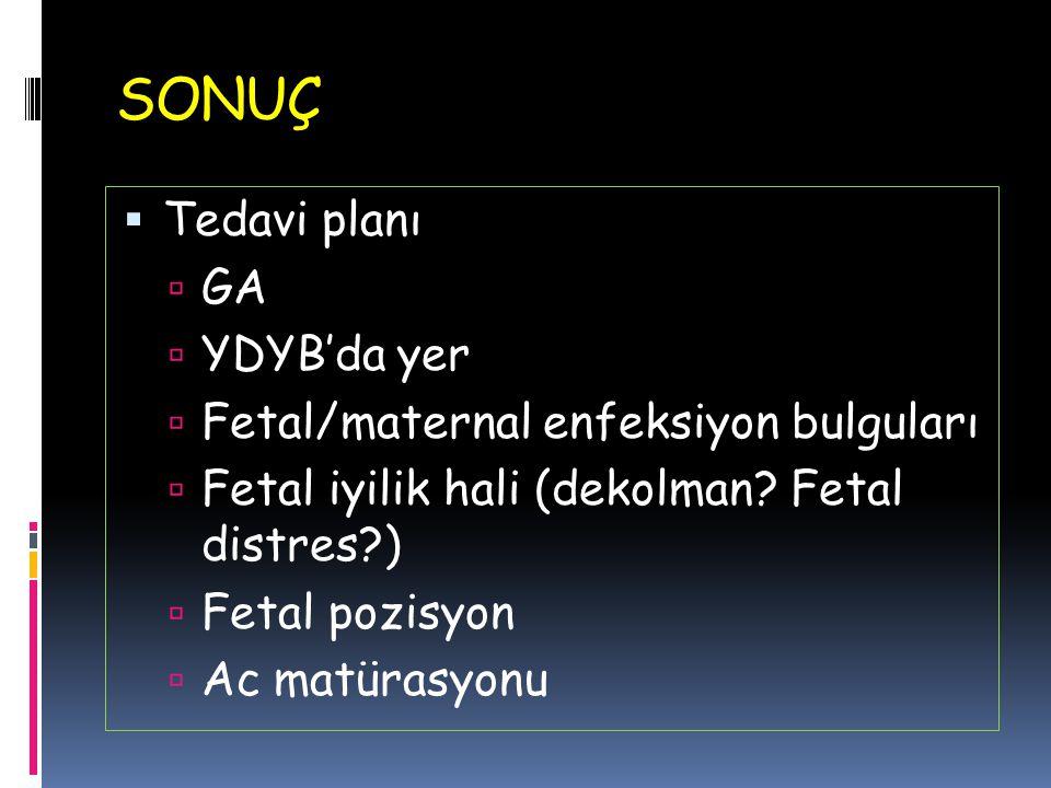SONUÇ  Tedavi planı  GA  YDYB'da yer  Fetal/maternal enfeksiyon bulguları  Fetal iyilik hali (dekolman? Fetal distres?)  Fetal pozisyon  Ac mat