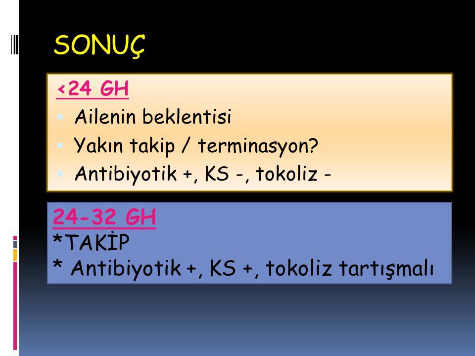 SONUÇ <24 GH  Ailenin beklentisi  Yakın takip / terminasyon?  Antibiyotik +, KS -, tokoliz - 24-32 GH *TAKİP * Antibiyotik +, KS +, tokoliz tartışm