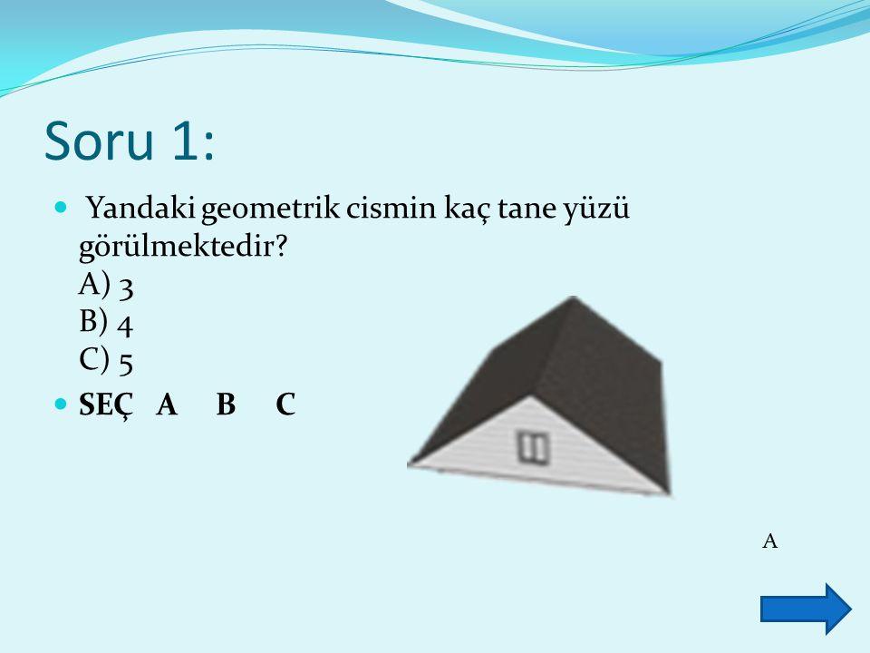 Soru 1: Yandaki geometrik cismin kaç tane yüzü görülmektedir? A) 3 B) 4 C) 5 SEÇ A B C A