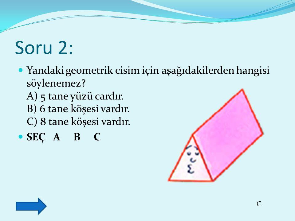 Soru 2: Yandaki geometrik cisim için aşağıdakilerden hangisi söylenemez? A) 5 tane yüzü cardır. B) 6 tane köşesi vardır. C) 8 tane köşesi vardır. SEÇ