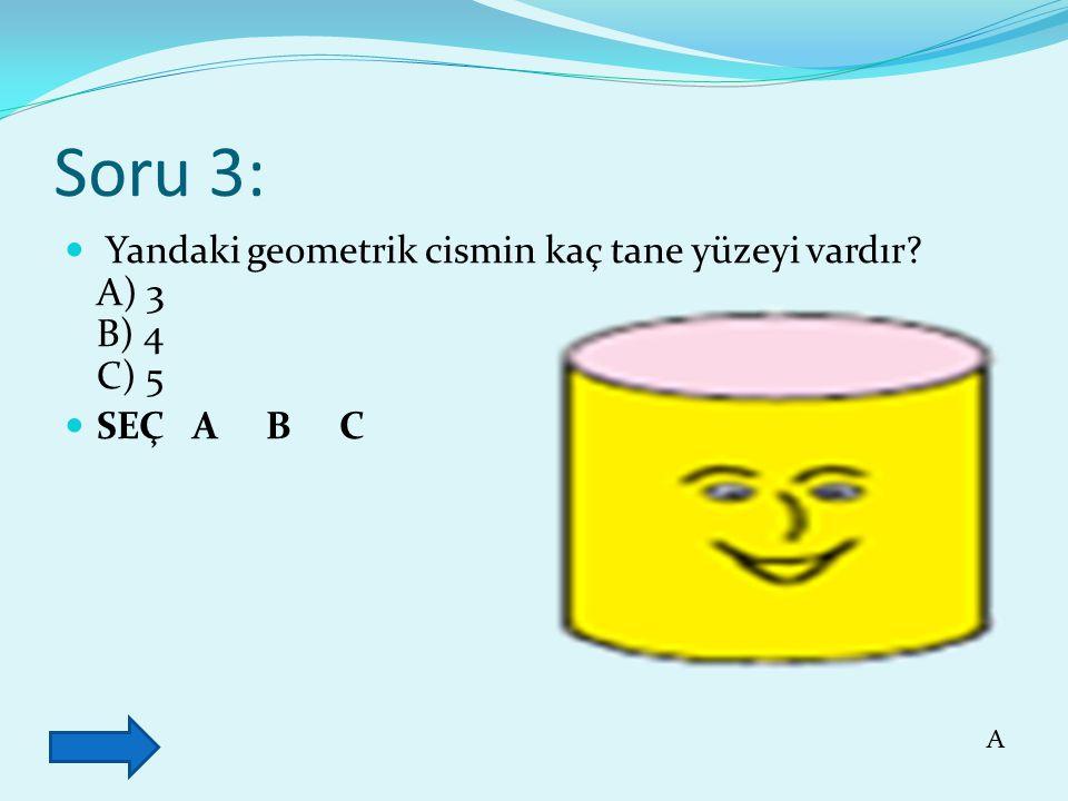 Soru 3: Yandaki geometrik cismin kaç tane yüzeyi vardır? A) 3 B) 4 C) 5 SEÇ A B C A