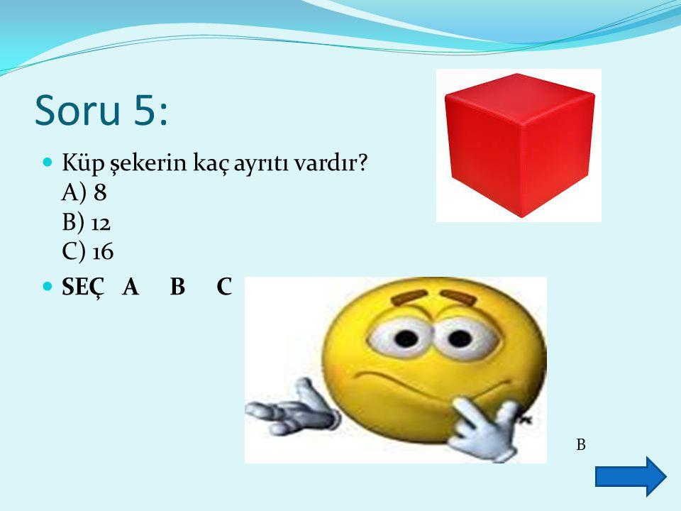 Soru 5: Küp şekerin kaç ayrıtı vardır? A) 8 B) 12 C) 16 SEÇ A B C B