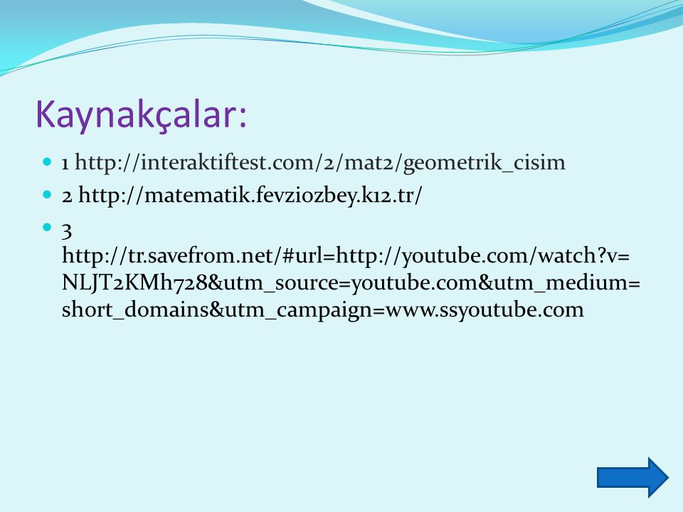 Kaynakçalar: 1 http://interaktiftest.com/2/mat2/geometrik_cisim 2 http://matematik.fevziozbey.k12.tr/ 3 http://tr.savefrom.net/#url=http://youtube.com